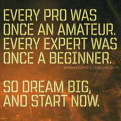 Every pro was once an amateur. Every expert was once a beginner